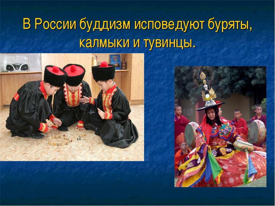В России буддизм исповедуют буряты, калмыки и тувинцы.