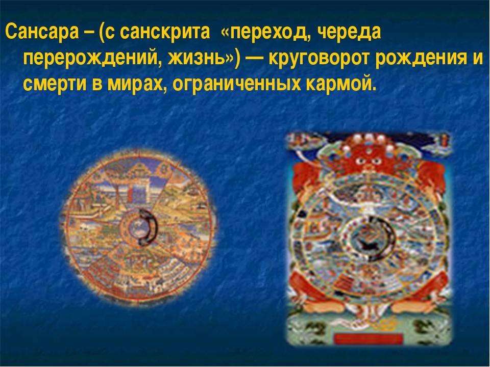 Сансара – (с санскрита «переход, череда перерождений, жизнь») — круговорот ро...