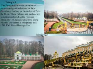 Peterghof. The Peterghof Palace is a number of palaces and gardens located i