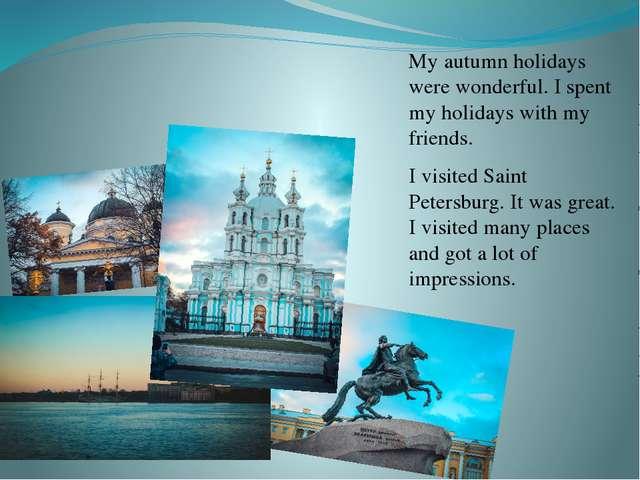 My autumn holidays were wonderful. I spent my holidays with my friends. I vis...