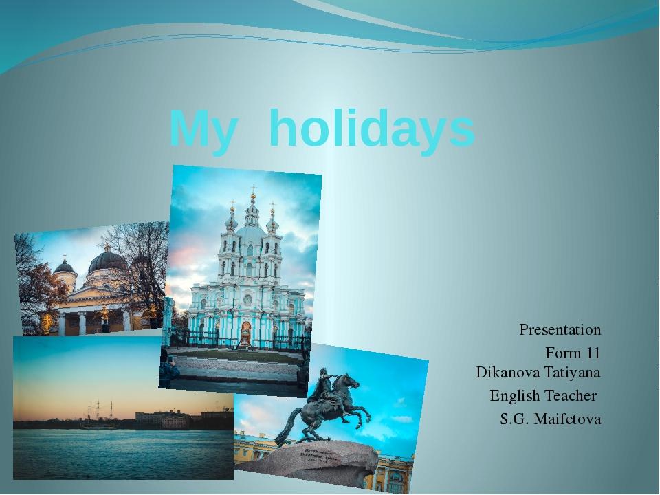 My holidays Prеsentation Form 11 Dikanova Tatiyana English Teacher S.G. Maife...