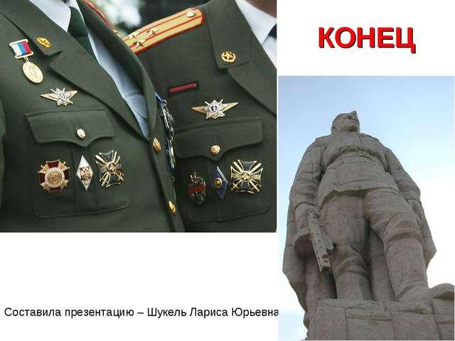 КОНЕЦ Составила презентацию – Шукель Лариса Юрьевна