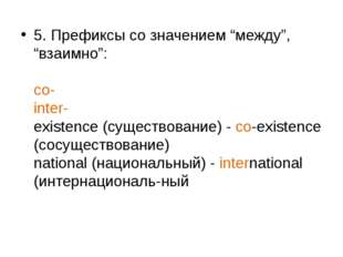 """5. Префиксы со значением """"между"""", """"взаимно"""": со- inter- existence (существова"""