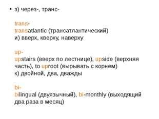 з) через-, транс- trans- transatlantic (трансатлантический) и) вверх, кверху,