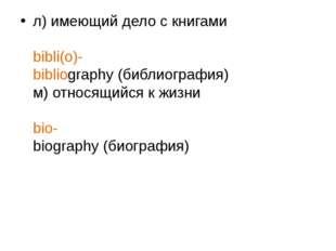 л) имеющий дело с книгами bibli(o)- bibliography (библиография) м) относящийс