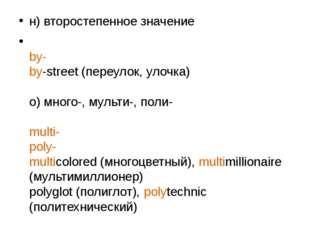 н) второстепенное значение by- by-street (переулок, улочка) о) много-, мульти