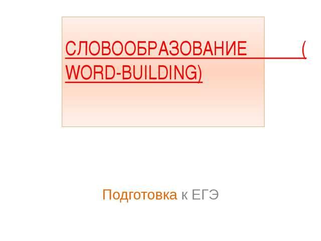 СЛОВООБРАЗОВАНИЕ (WORD-BUILDING) Подготовка к ЕГЭ