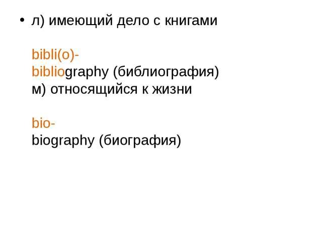 л) имеющий дело с книгами bibli(o)- bibliography (библиография) м) относящийс...