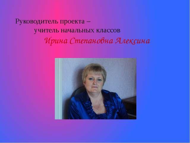 Руководитель проекта – учитель начальных классов Ирина Степановна Алексина