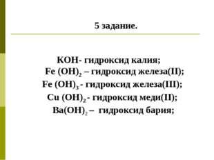 5 задание. КОН- гидроксид калия; Fe (ОН)2 – гидроксид железа(II); Fe (OH)3 -