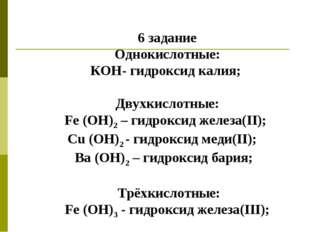 6 задание Однокислотные: КОН- гидроксид калия; Двухкислотные: Fe (ОН)2 – гидр
