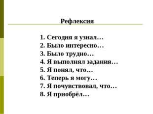 Рефлексия 1. Сегодня я узнал… 2. Было интересно… 3. Было трудно… 4. Я выполн