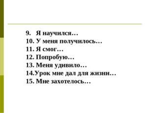 9. Я научился… 10. У меня получилось… 11. Я смог… 12. Попробую… 13. Меня удив