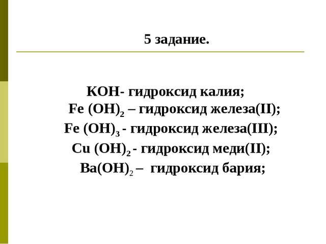 5 задание. КОН- гидроксид калия; Fe (ОН)2 – гидроксид железа(II); Fe (OH)3 -...