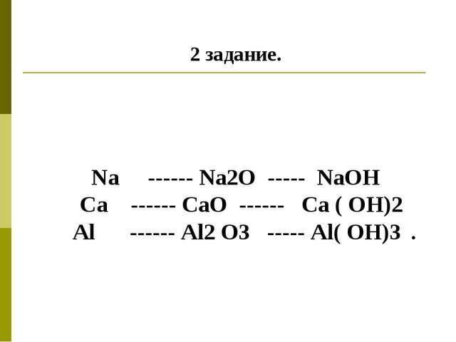 2 задание. Na ------ Na2O ----- NaOH Ca ------ CaO ------ Ca ( OH)2 Аl ------...