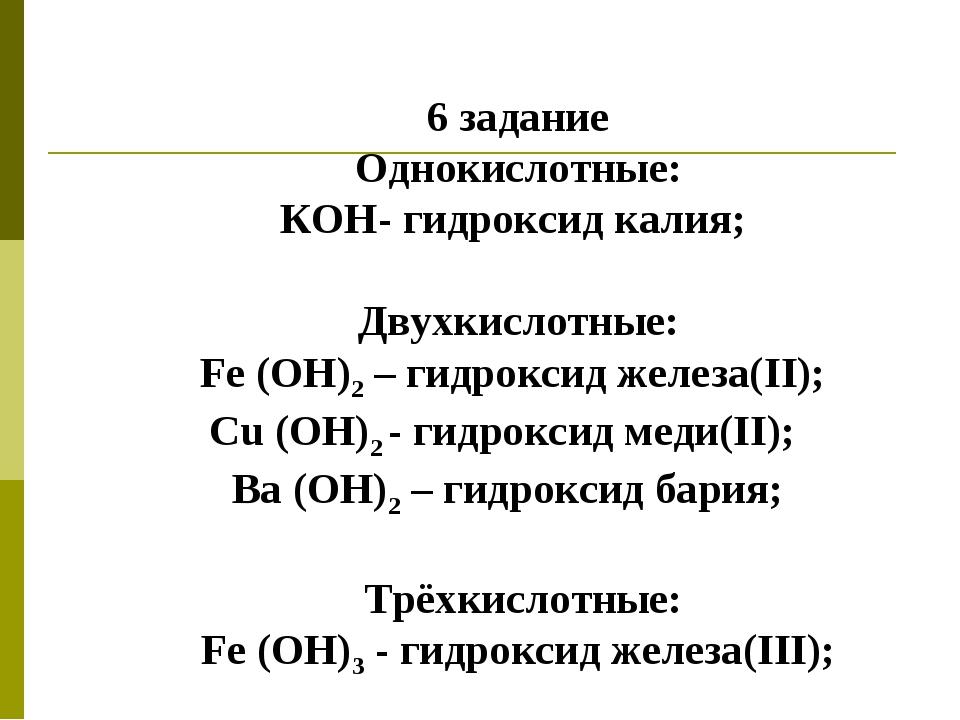 6 задание Однокислотные: КОН- гидроксид калия; Двухкислотные: Fe (ОН)2 – гидр...