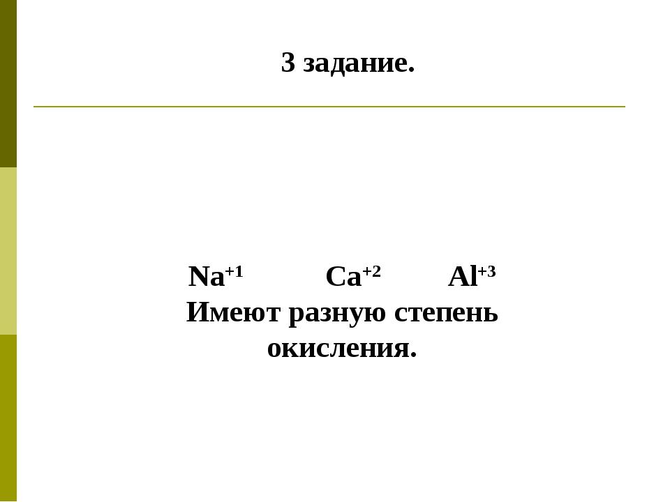 3 задание. Na+1 Ca+2 Al+3 Имеют разную степень окисления.