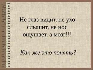 Не глаз видит, не ухо слышит, не нос ощущает, а мозг!!! Как же это понять?