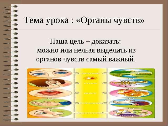 Тема урока : «Органы чувств» Наша цель – доказать: можно или нельзя выделить...