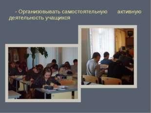 - Организовывать самостоятельную активную деятельность учащихся