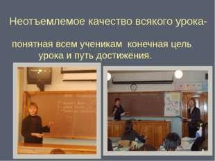 Неотъемлемое качество всякого урока- понятная всем ученикам конечная цель