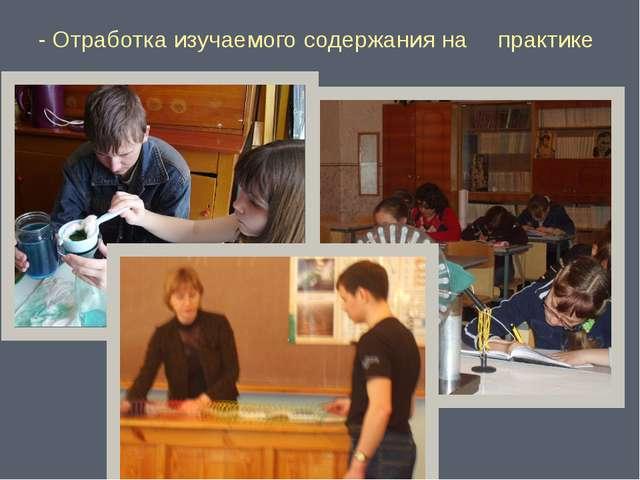 - Отработка изучаемого содержания на практике