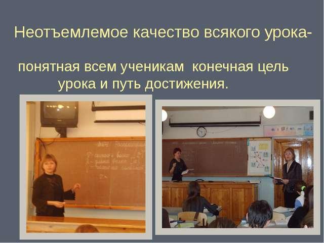 Неотъемлемое качество всякого урока- понятная всем ученикам конечная цель...