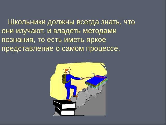 Школьники должны всегда знать, что они изучают, и владеть методами познания,...