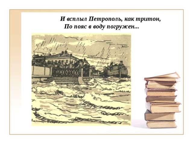 И всплыл Петрополь, как тритон, По пояс в воду погружен...