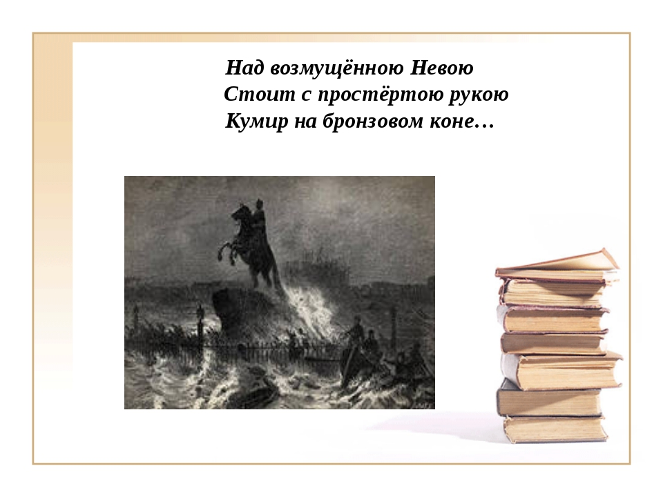 Над возмущённою Невою Стоит с простёртою рукою Кумир на бронзовом коне…