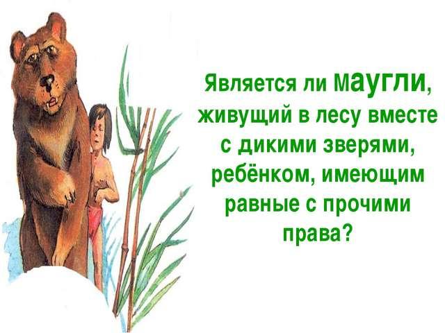 Является ли Маугли, живущий в лесу вместе с дикими зверями, ребёнком, имеющим...