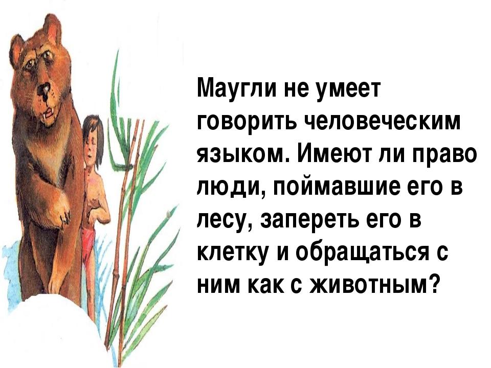 Маугли не умеет говорить человеческим языком. Имеют ли право люди, поймавшие...
