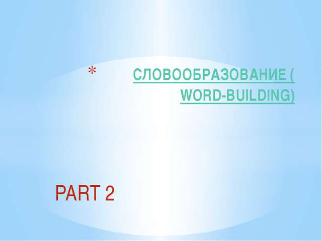 PART 2 СЛОВООБРАЗОВАНИЕ (WORD-BUILDING)