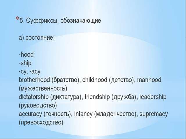 5. Суффиксы, обозначающие а) состояние: -hood -ship -cy, -acy brotherhood (бр...