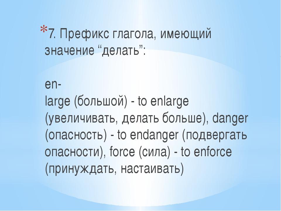 """7. Префикс глагола, имеющий значение """"делать"""": en- large (большой) - to enlar..."""