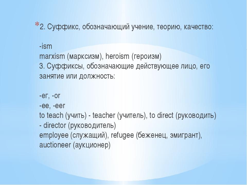 2. Суффикс, обозначающий учение, теорию, качество: -ism marxism (марксизм), h...