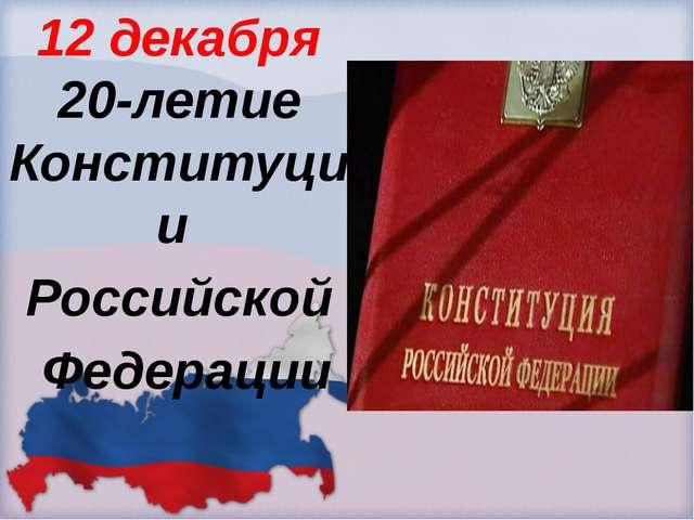 12 декабря 20-летие Конституции Российской Федерации