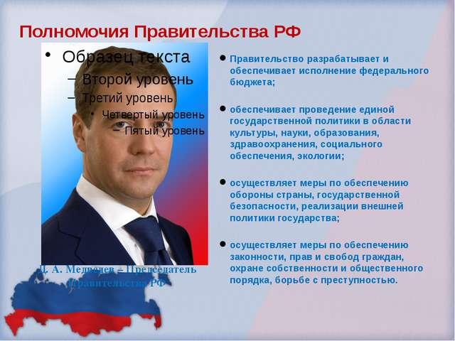 Полномочия Правительства РФ Правительство разрабатывает и обеспечивает исполн...