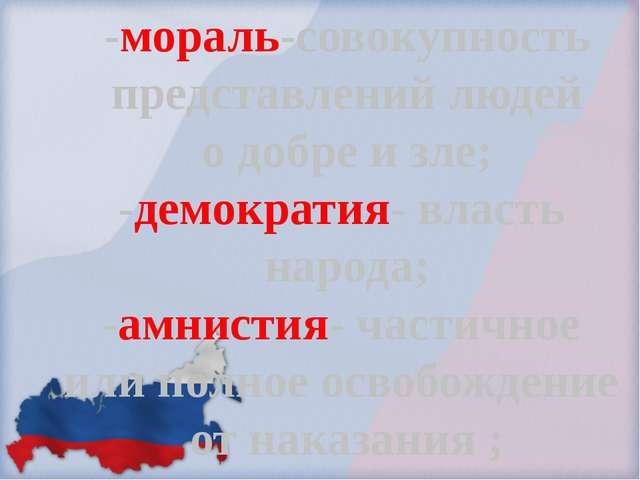-мораль-совокупность представлений людей о добре и зле; -демократия- власть н...