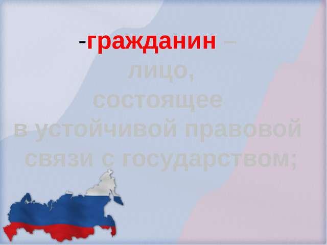 -гражданин – лицо, состоящее в устойчивой правовой связи с государством;