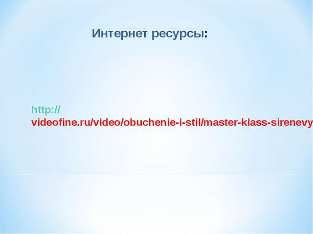 Интернет ресурсы: http://videofine.ru/video/obuchenie-i-stil/master-klass-sir...