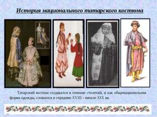 История национального татарского костюма Татарский костюм создавался в течен
