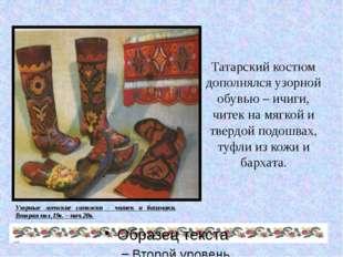 Татарский костюм дополнялся узорной обувью – ичиги, читек на мягкой и твердой