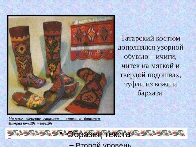 Татарский костюм дополнялся узорной обувью – ичиги, читек на мягкой и твердой...
