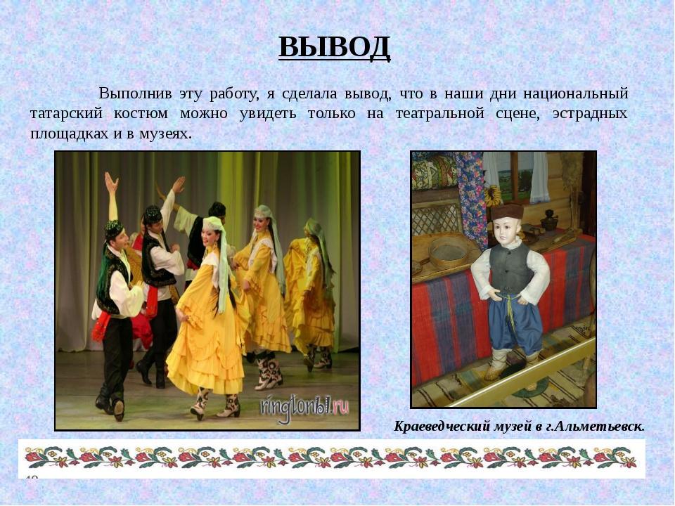 ВЫВОД Выполнив эту работу, я сделала вывод, что в наши дни национальный татар...