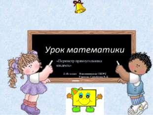 «Периметр прямоугольника КВАДРАТА» 2 «Б» класс Новоишимская СШ№2 Учитель: Са
