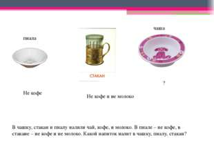 В чашку, стакан и пиалу налили чай, кофе, и молоко. В пиале – не кофе, в ста