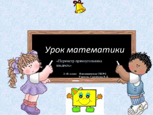 «Периметр прямоугольника КВАДРАТА» 2 «Б» класс Новоишимская СШ№2 Учитель: Са...