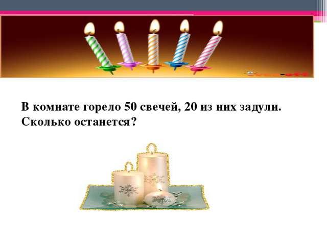 В комнате горело 50 свечей, 20 из них задули. Сколько останется?