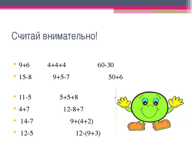 Считай внимательно! 9+6 4+4+4 60-30 15-8 9+5-7 50+6 11-5 5+5+8 4+50 4+7 12-8+...